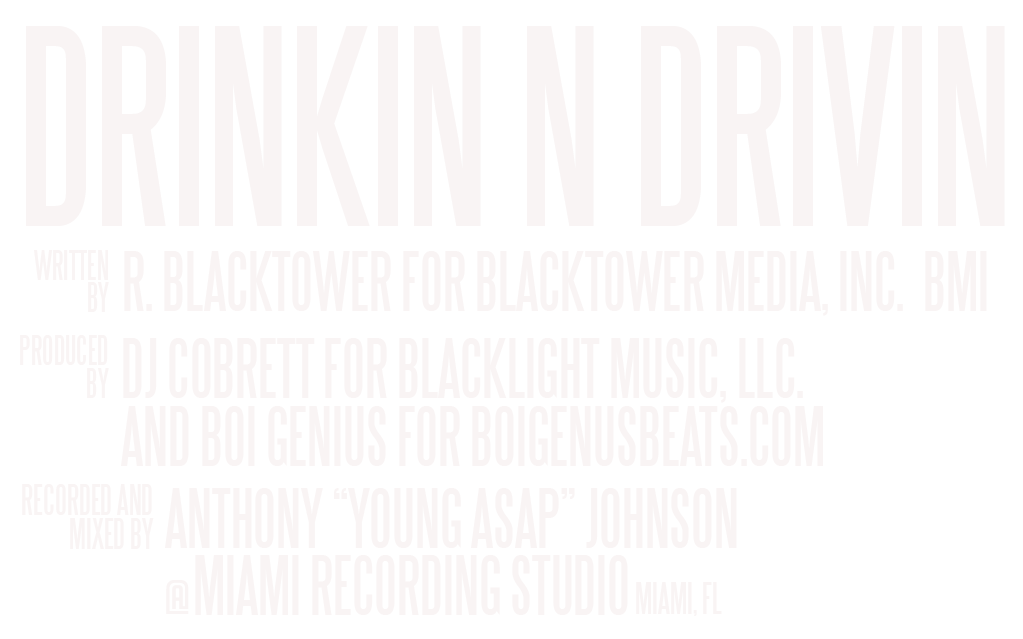"""DRINKIN N DRIVIN WRITTEN BY: R. BLACKTOWER FOR BLACKTOWER MEDIA, INC. BMI PRODUCED BY: DJ COBRETT FOR BLACKLIGHT MUSIC, LLC. AND BOI GENIUS FOR BOIGENUSBEATS.COM RECORDED AND MIXED BY: ANTHONY """"YOUNG ASAP"""" JOHNSON @ MIAMI RECORDING STUDIO, MIAMI, FL"""